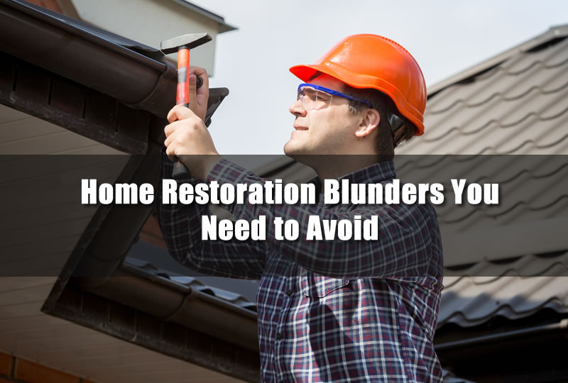 Home Restoration Blunders You Need to Avoid