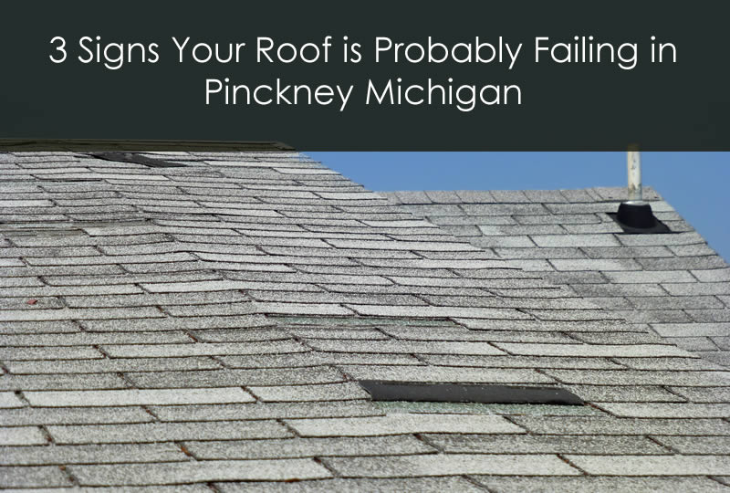 3 Signs Your Roof is Probably Failing in Pinckney Michigan