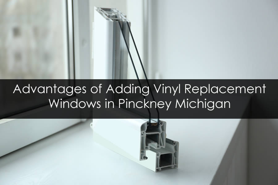 Advantages of Adding Vinyl Replacement Windows in Pinckney Michigan