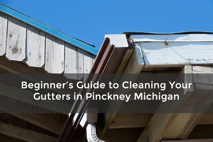 Beginner's Guide to Cleaning Your Gutters in Pinckney Michigan