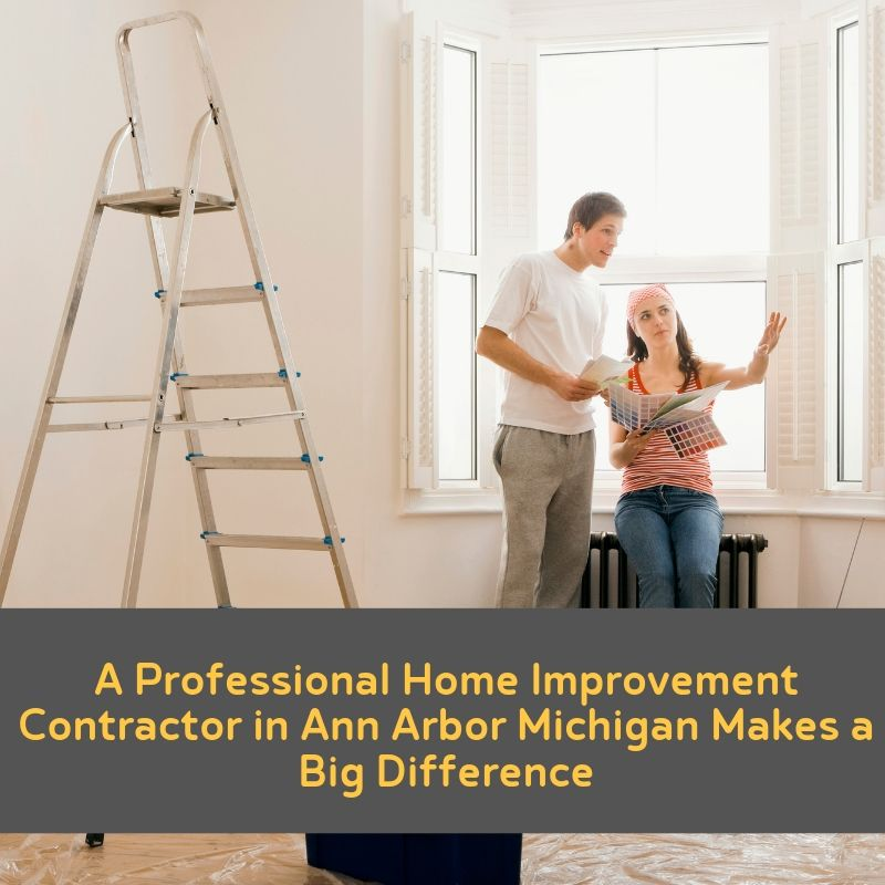 A Professional Home Improvement Contractor in Ann Arbor Michigan Makes a Big Difference